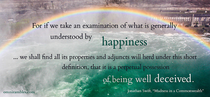"Picture quote by Jonathan Swift from ""Madness in a Commonwealth."" ""For if we take an examination of what is generally understood by happiness ... we shall find all its properties and adjuncts will herd under this short definition, that it is a perpetual possession of being well deceived."""