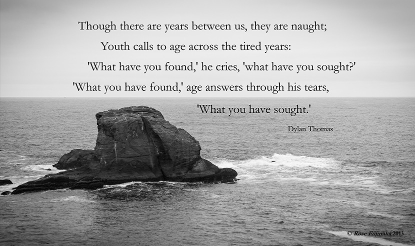 "Picture quote from the Dylan Thomas poem ""Youth Calls to Age."" ""Though there are years between us, they are naught; Youth calls to age across the tired years: 'What have you found,' he cries, 'what have you sought?' 'What you have found,' age answers through his tears, 'What you have sought.'"