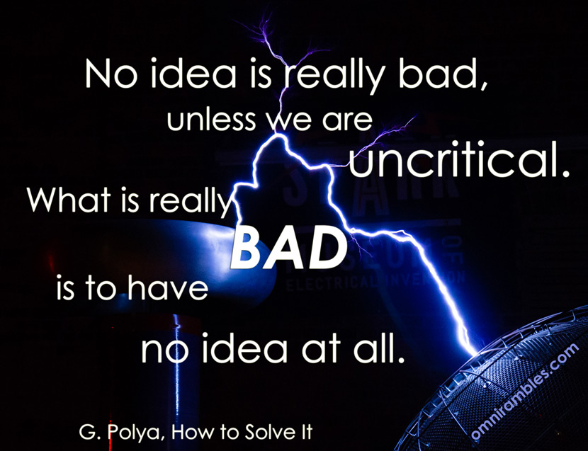 "A picture quote from How to Solve It by G. Polya.  ""No idea is really bad, unless we are uncritical.  What is really bad is to have no idea at all.""  Background image is of the ""MegaZapper"" Tesla Coil at the Spark Museum of Electrical Invention (Bellingham, WA)."